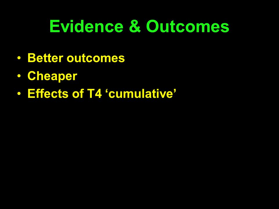 Evidence & Outcomes Better outcomes Cheaper Effects of T4 'cumulative'