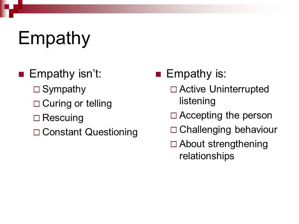 Empathy Empathy isn't: Empathy is: Sympathy Curing or telling Rescuing