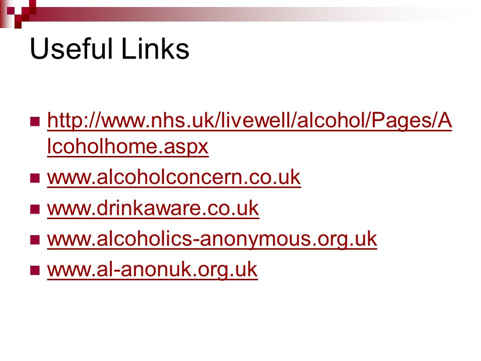 Useful Links http://www.nhs.uk/livewell/alcohol/Pages/Alcoholhome.aspx