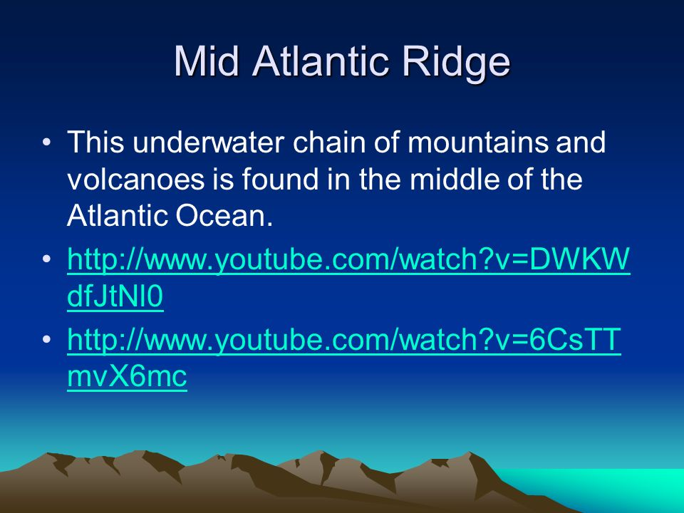 Mid Atlantic Ridge This underwater chain of mountains and volcanoes is found in the middle of the Atlantic Ocean.