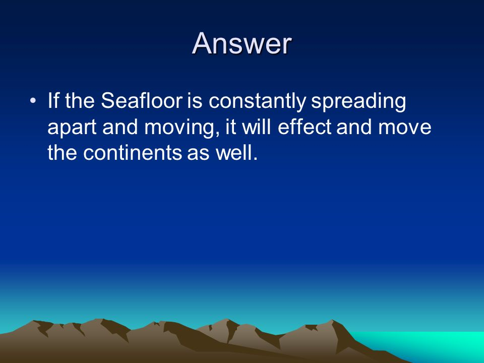 Answer If the Seafloor is constantly spreading apart and moving, it will effect and move the continents as well.