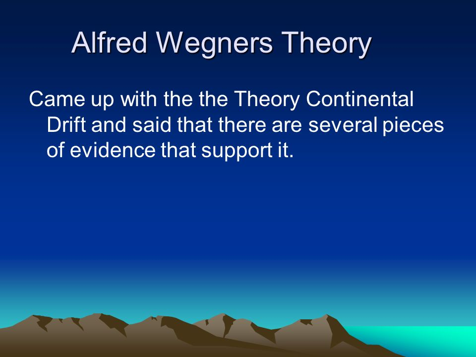 Alfred Wegners Theory Came up with the the Theory Continental Drift and said that there are several pieces of evidence that support it.