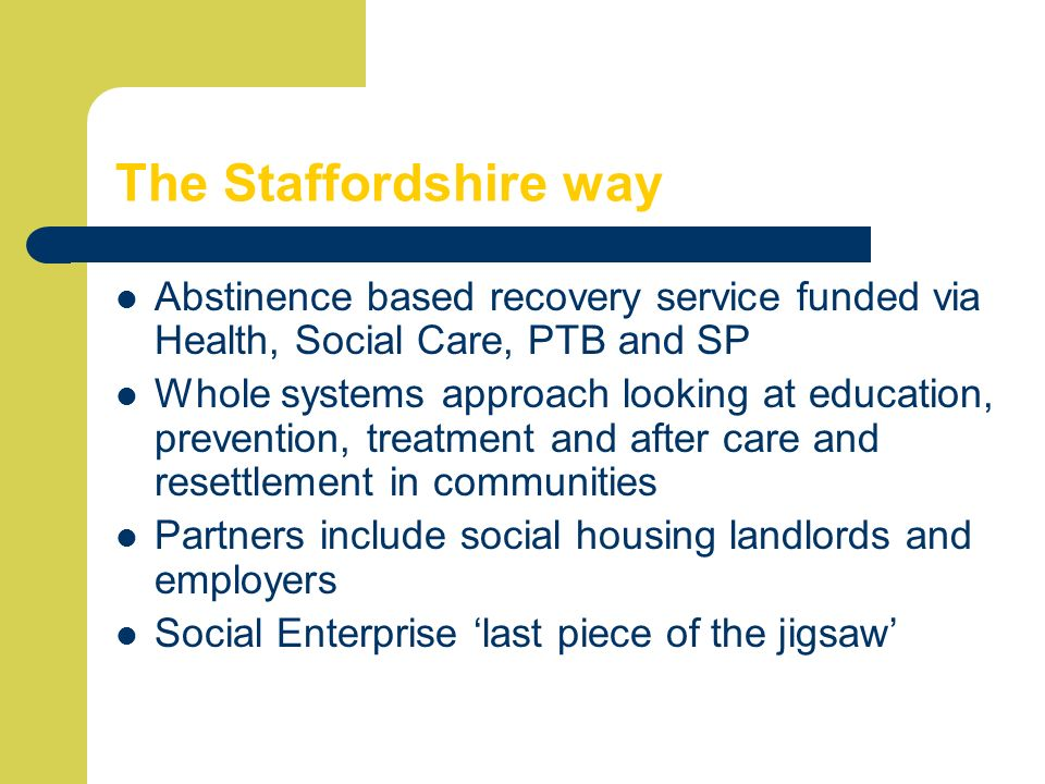 The Staffordshire way Abstinence based recovery service funded via Health, Social Care, PTB and SP.