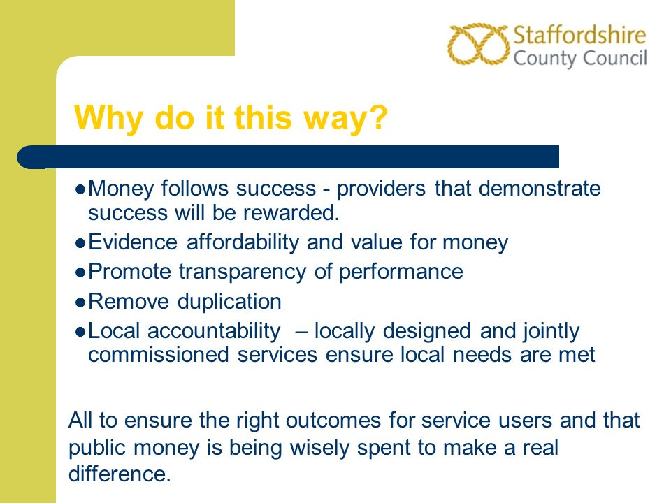 Why do it this way Money follows success - providers that demonstrate success will be rewarded. Evidence affordability and value for money.