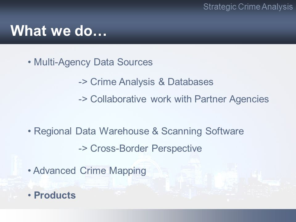 What we do… Multi-Agency Data Sources -> Crime Analysis & Databases