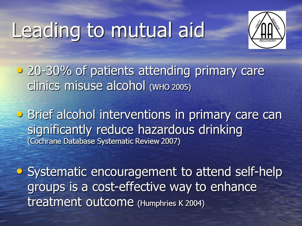 Leading to mutual aid 20-30% of patients attending primary care clinics misuse alcohol (WHO 2005)