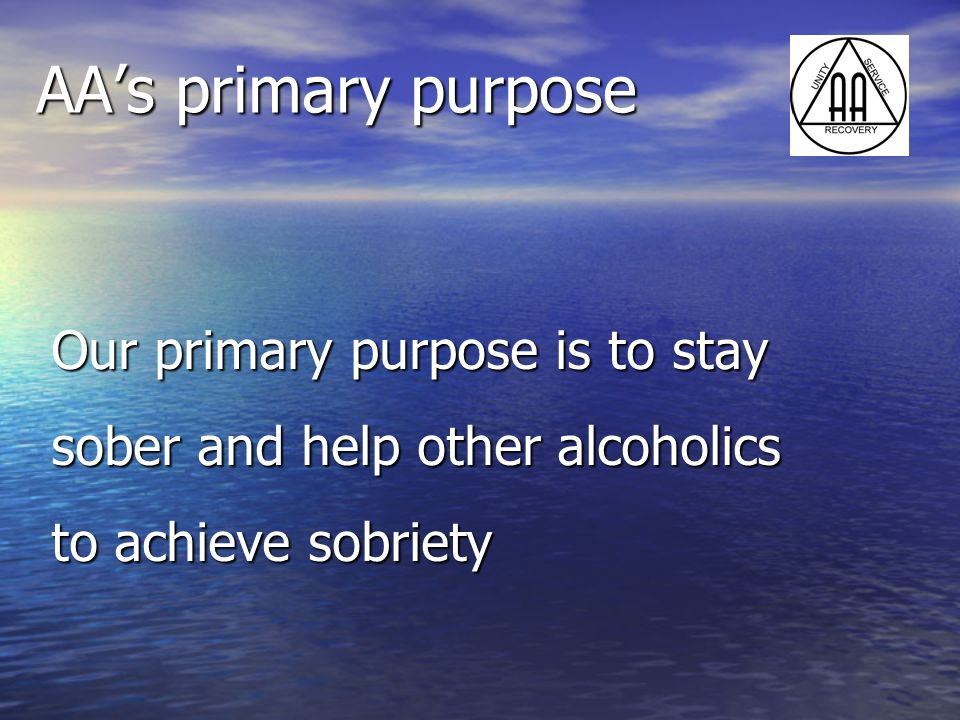 AA's primary purpose Our primary purpose is to stay sober and help other alcoholics to achieve sobriety.