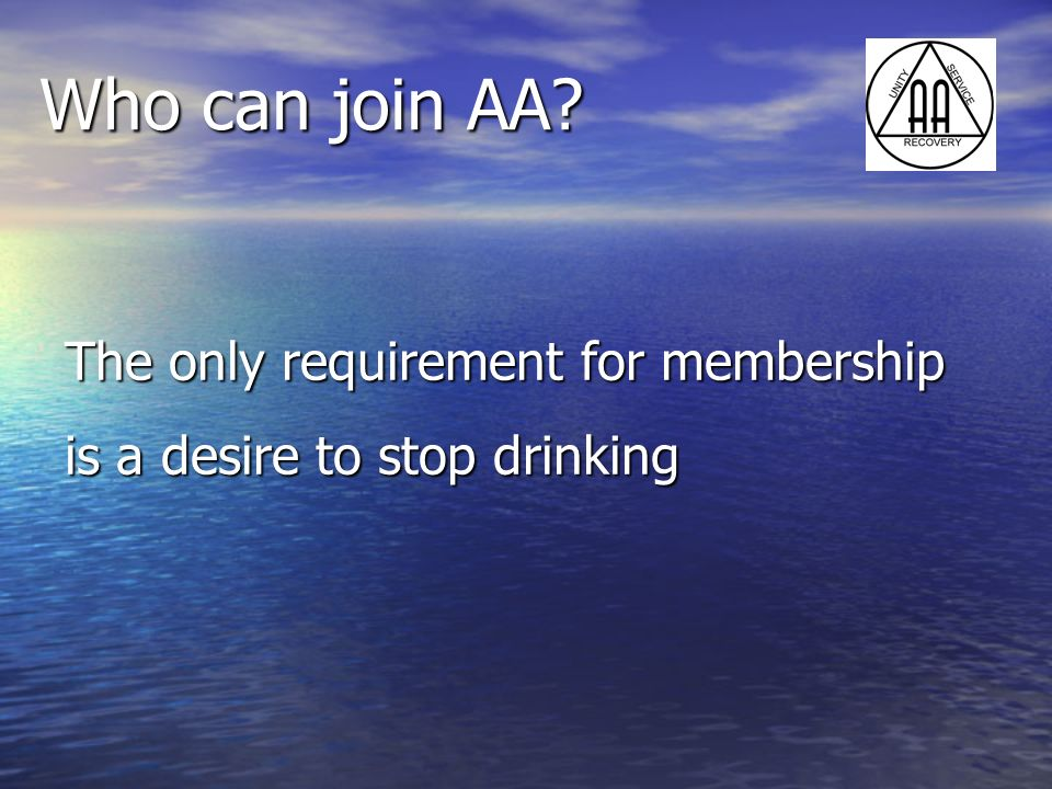 Who can join AA The only requirement for membership is a desire to stop drinking