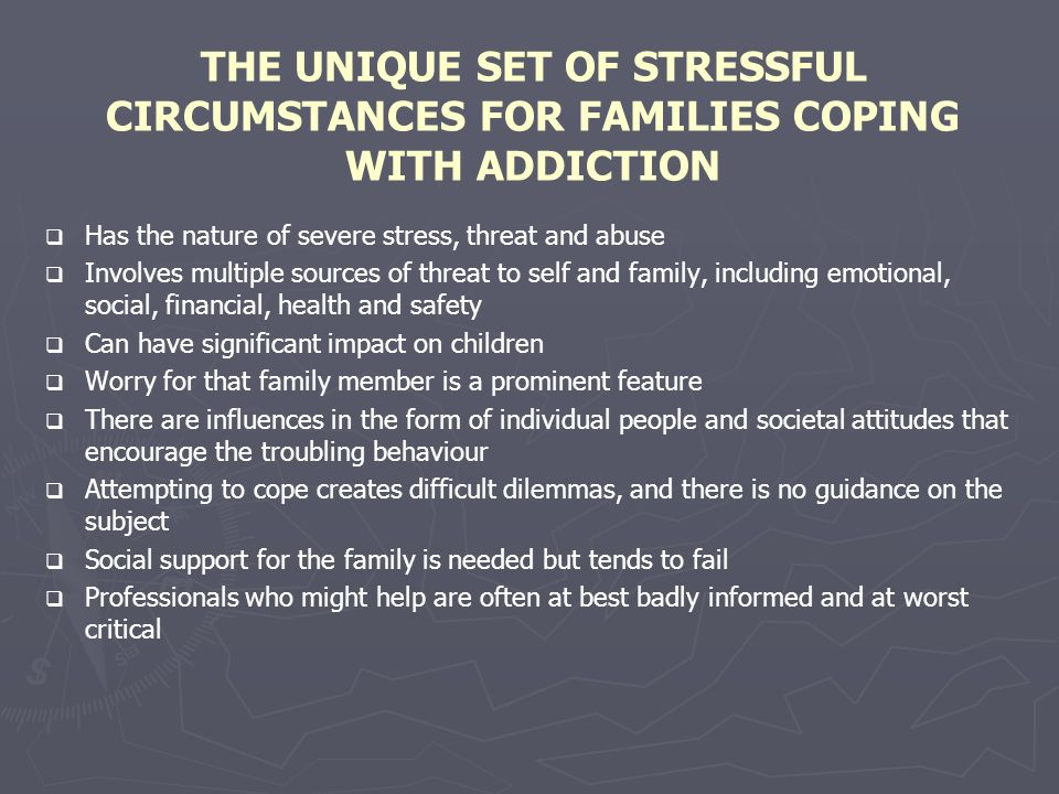THE UNIQUE SET OF STRESSFUL CIRCUMSTANCES FOR FAMILIES COPING WITH ADDICTION