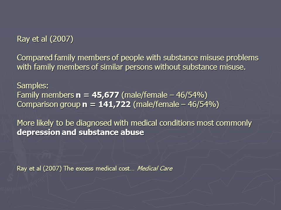 Ray et al (2007) Compared family members of people with substance misuse problems with family members of similar persons without substance misuse.