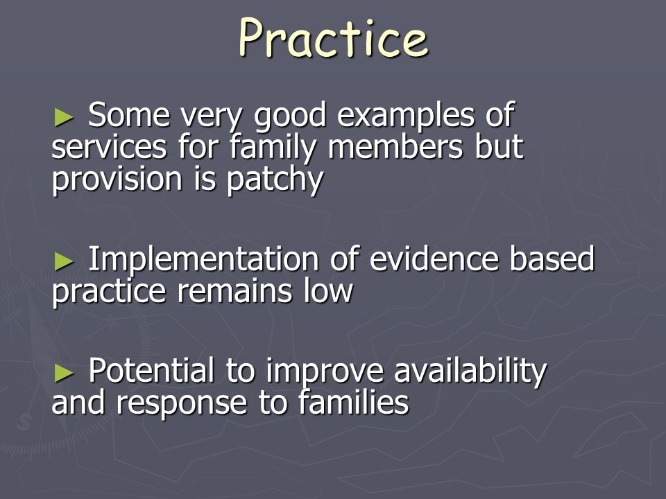 Practice Some very good examples of services for family members but provision is patchy. Implementation of evidence based practice remains low.
