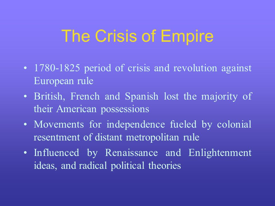The Crisis of Empire 1780-1825 period of crisis and revolution against European rule.