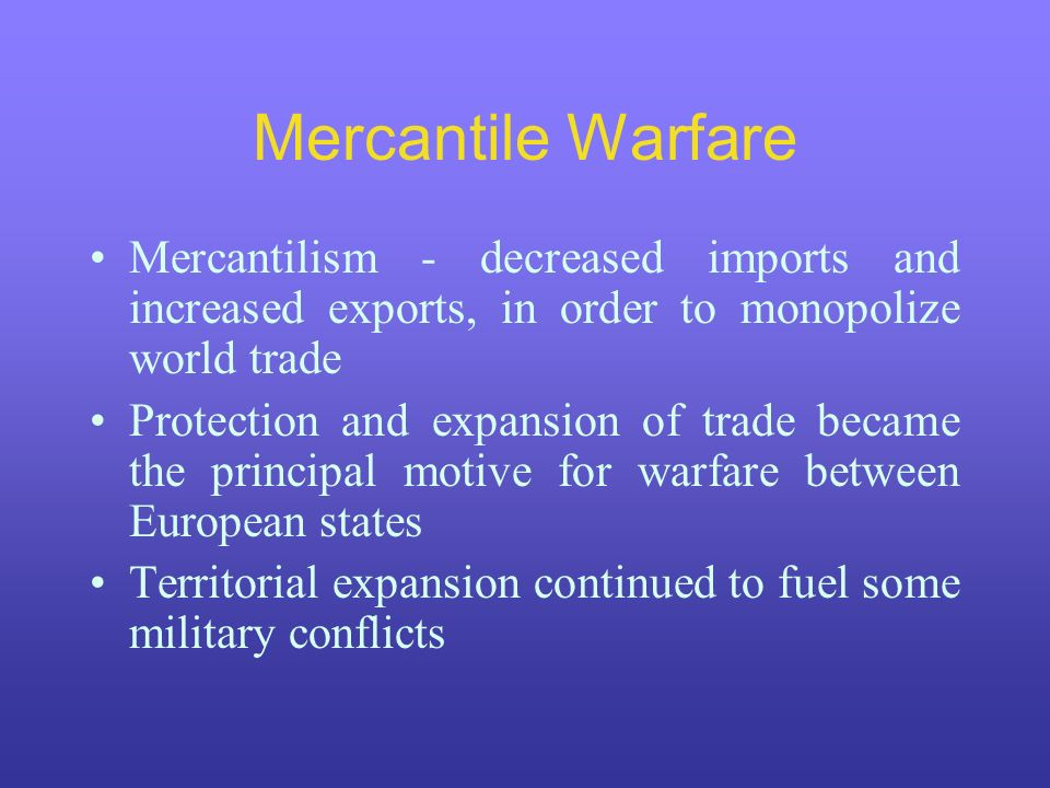 Mercantile Warfare Mercantilism - decreased imports and increased exports, in order to monopolize world trade.