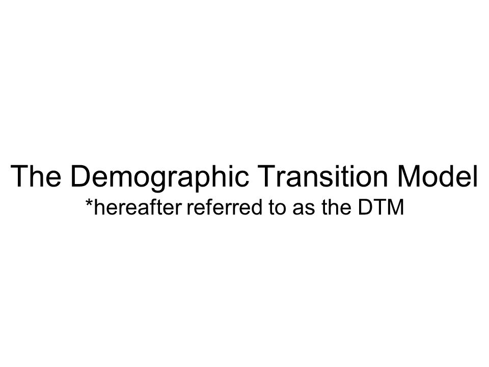 The Demographic Transition Model *hereafter referred to as the DTM