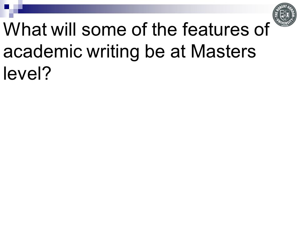 What will some of the features of academic writing be at Masters level