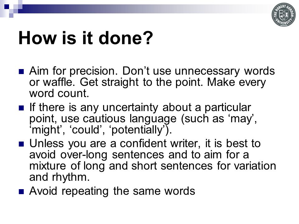 How is it done Aim for precision. Don't use unnecessary words or waffle. Get straight to the point. Make every word count.