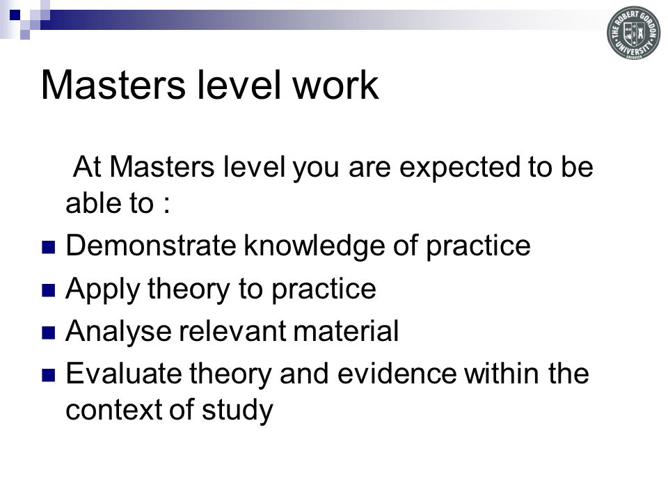 Masters level work At Masters level you are expected to be able to :