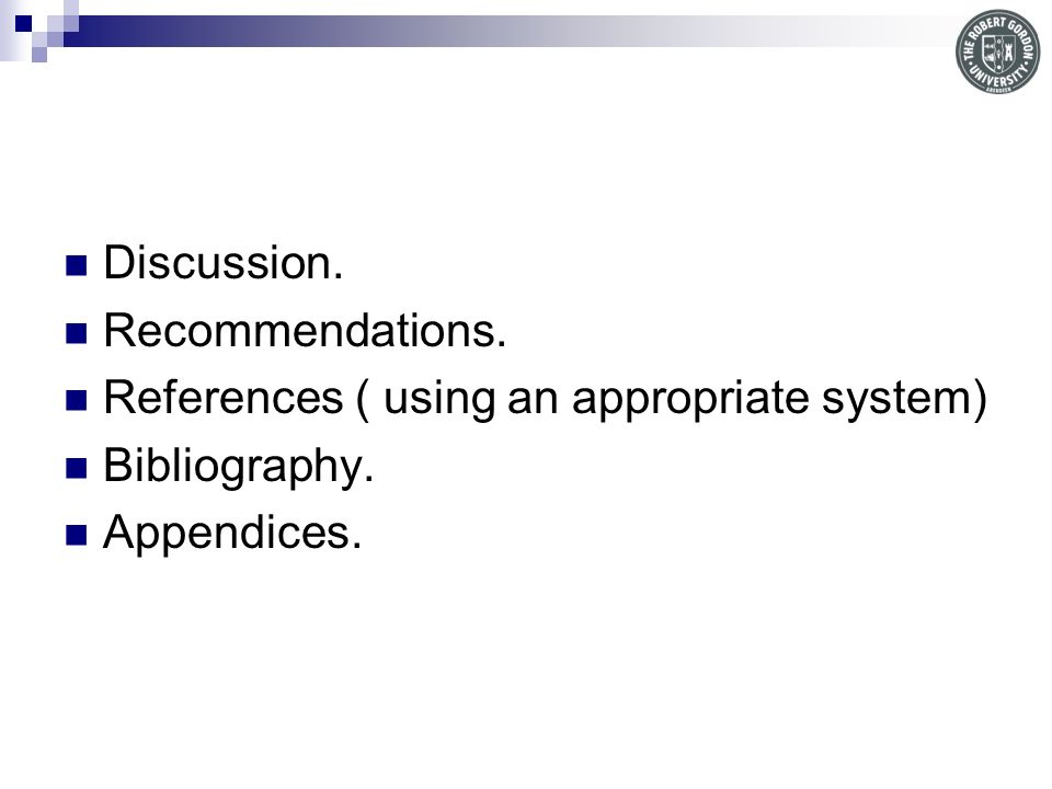 Discussion. Recommendations. References ( using an appropriate system) Bibliography. Appendices.