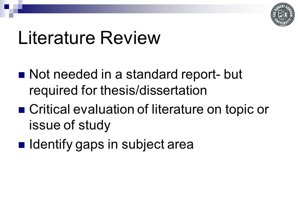 Literature Review Not needed in a standard report- but required for thesis/dissertation.