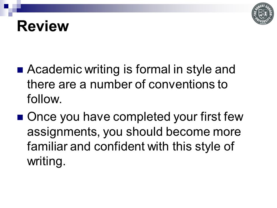 Review Academic writing is formal in style and there are a number of conventions to follow.