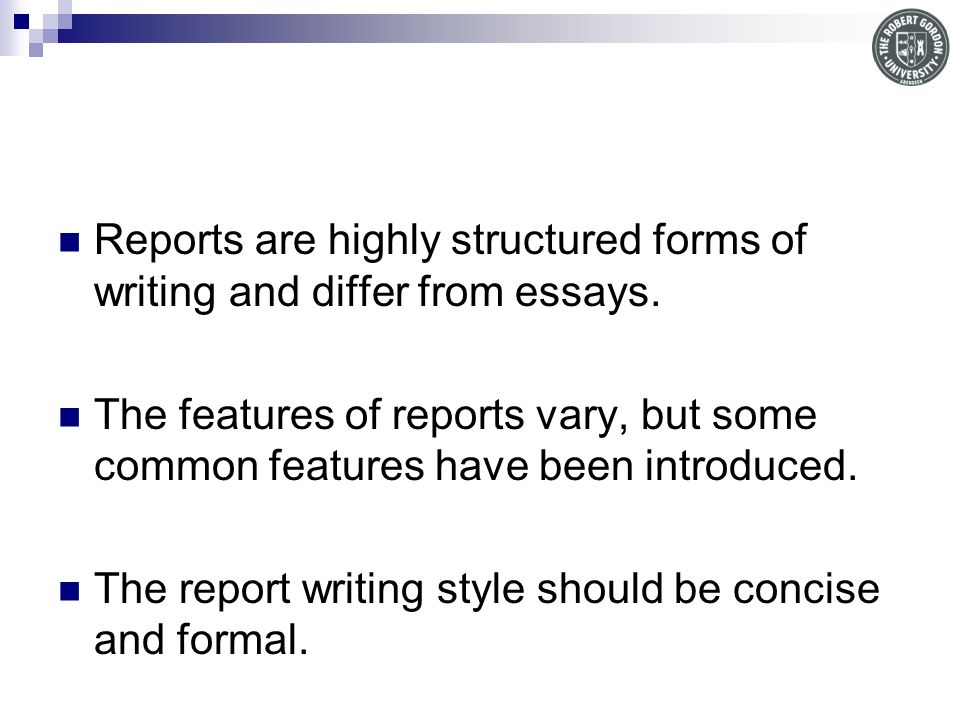 Reports are highly structured forms of writing and differ from essays.