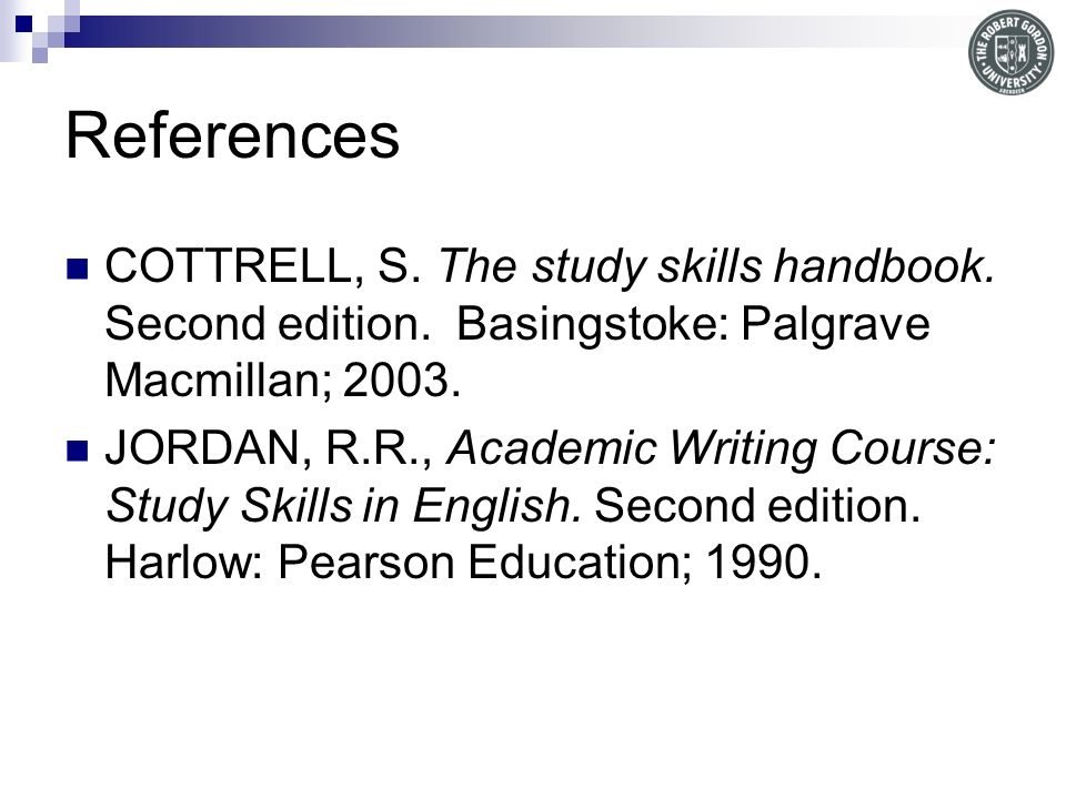 References COTTRELL, S. The study skills handbook. Second edition. Basingstoke: Palgrave Macmillan; 2003.