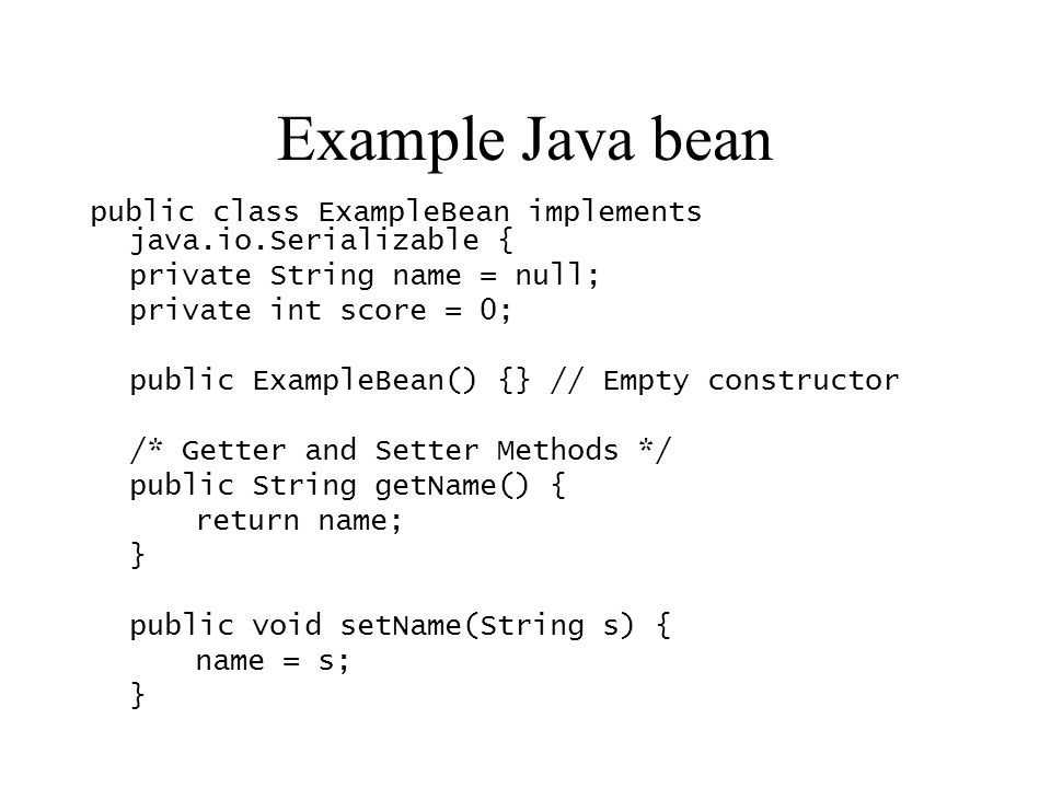 Example Java bean public class ExampleBean implements java.io.Serializable { private String name = null;