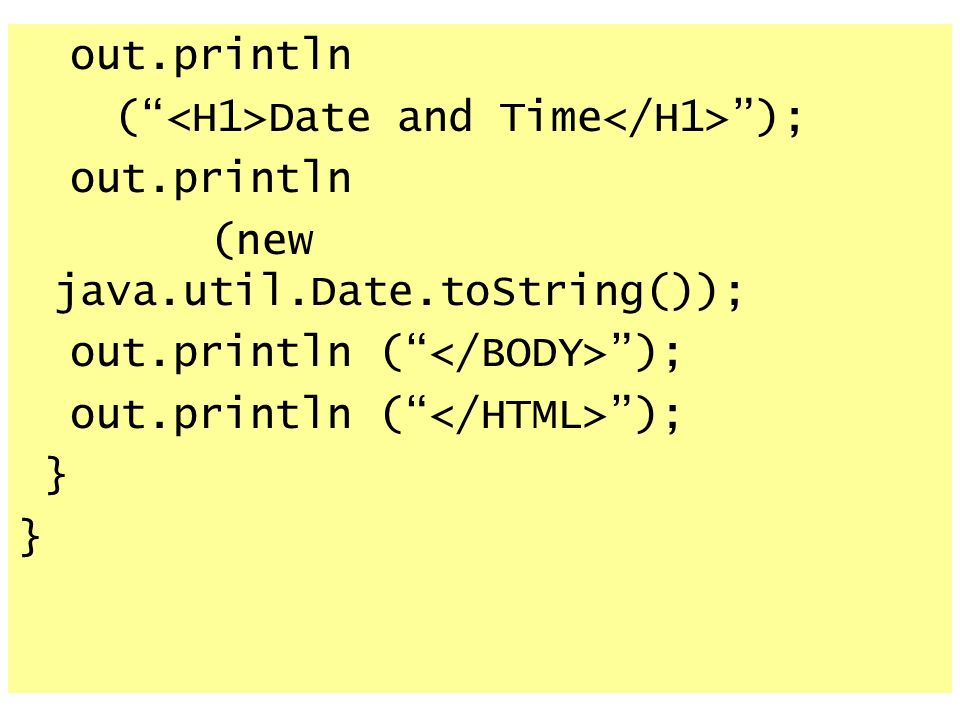 out.println ( <H1>Date and Time</H1> ); (new java.util.Date.toString()); out.println ( </BODY> );