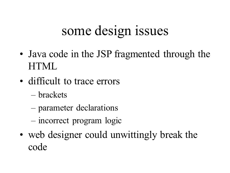 some design issues Java code in the JSP fragmented through the HTML
