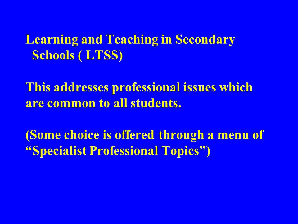 Learning and Teaching in Secondary Schools ( LTSS) This addresses professional issues which are common to all students.