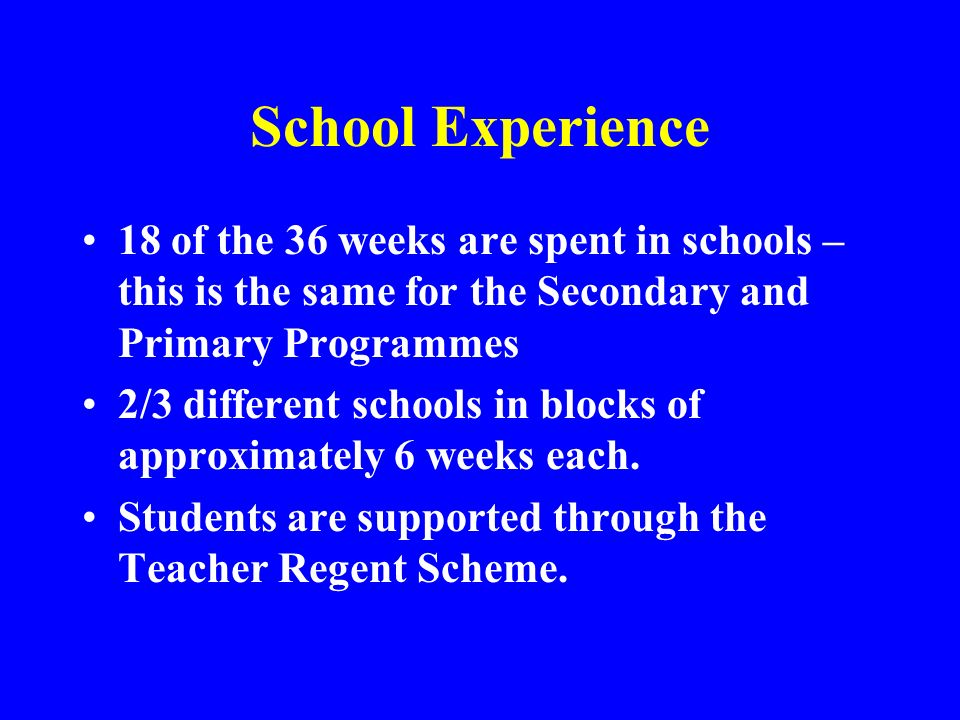 School Experience 18 of the 36 weeks are spent in schools – this is the same for the Secondary and Primary Programmes.