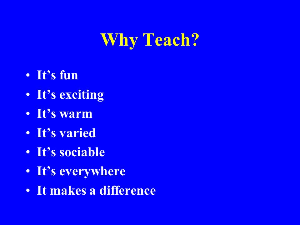 Why Teach It's fun It's exciting It's warm It's varied It's sociable