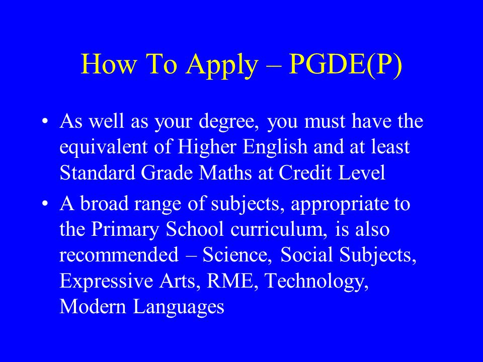 How To Apply – PGDE(P) As well as your degree, you must have the equivalent of Higher English and at least Standard Grade Maths at Credit Level.