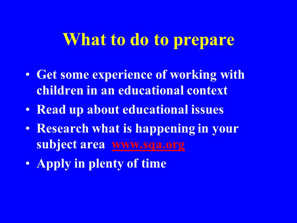 What to do to prepare Get some experience of working with children in an educational context. Read up about educational issues.