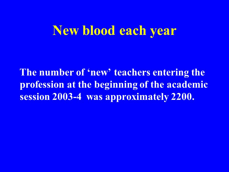 New blood each year The number of 'new' teachers entering the profession at the beginning of the academic session 2003-4 was approximately 2200.