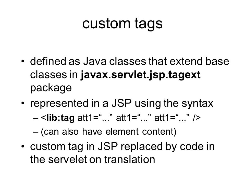 custom tags defined as Java classes that extend base classes in javax.servlet.jsp.tagext package. represented in a JSP using the syntax.