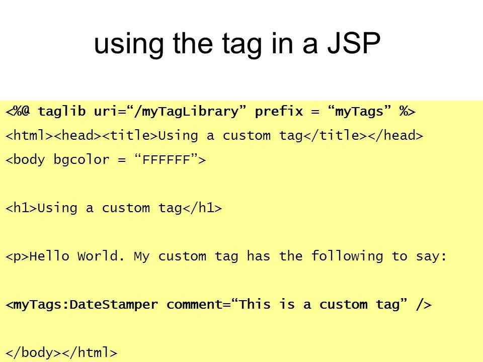 using the tag in a JSP <%@ taglib uri= /myTagLibrary prefix = myTags %> <html><head><title>Using a custom tag</title></head>