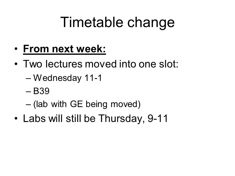 Timetable change From next week: Two lectures moved into one slot: