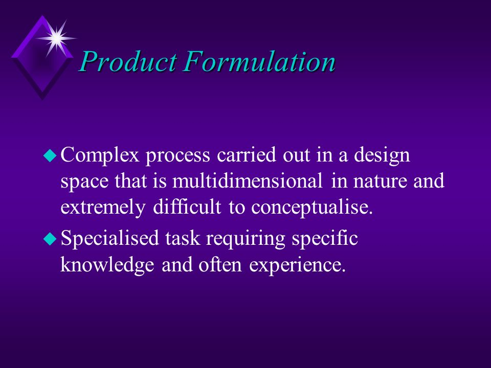 Product Formulation Complex process carried out in a design space that is multidimensional in nature and extremely difficult to conceptualise.