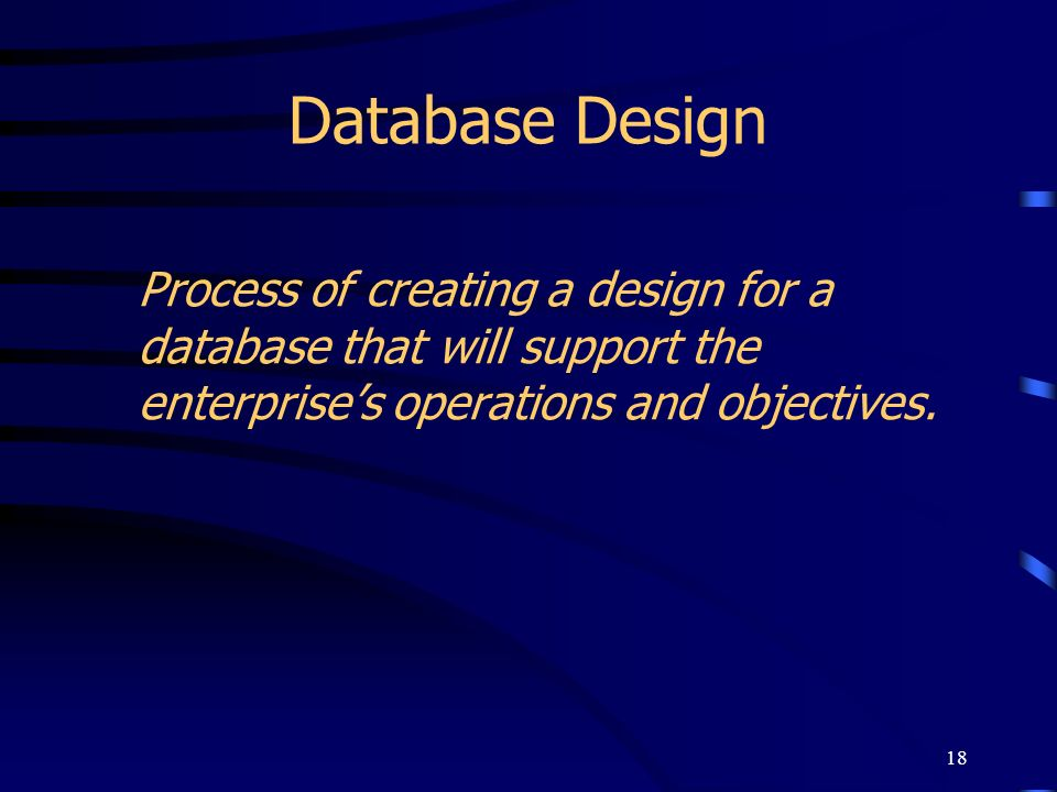 Database DesignProcess of creating a design for a database that will support the enterprise's operations and objectives.