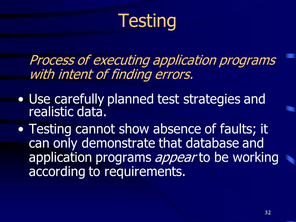 TestingProcess of executing application programs with intent of finding errors. Use carefully planned test strategies and realistic data.