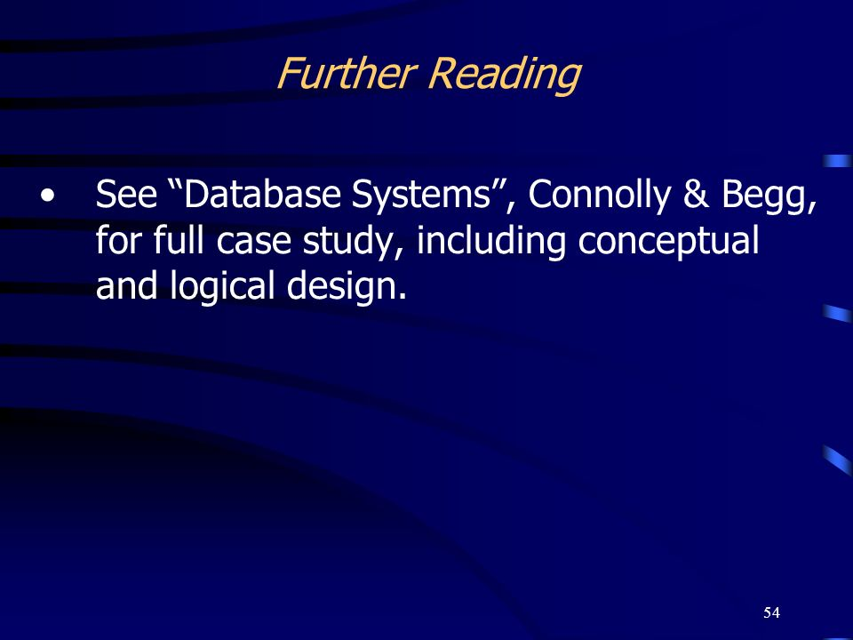 Further Reading See Database Systems , Connolly & Begg, for full case study, including conceptual and logical design.