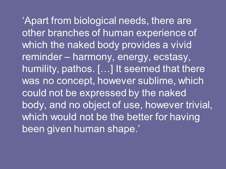 'Apart from biological needs, there are other branches of human experience of which the naked body provides a vivid reminder – harmony, energy, ecstasy, humility, pathos.