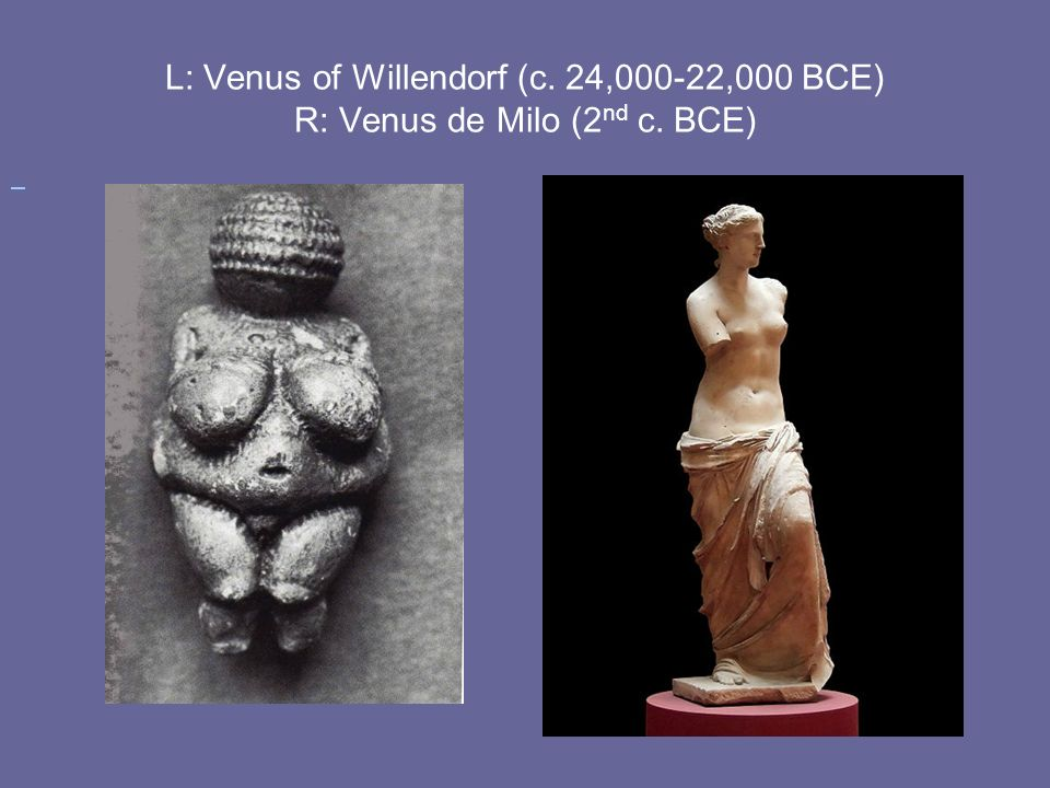 L: Venus of Willendorf (c. 24,000-22,000 BCE) R: Venus de Milo (2nd c. BCE)