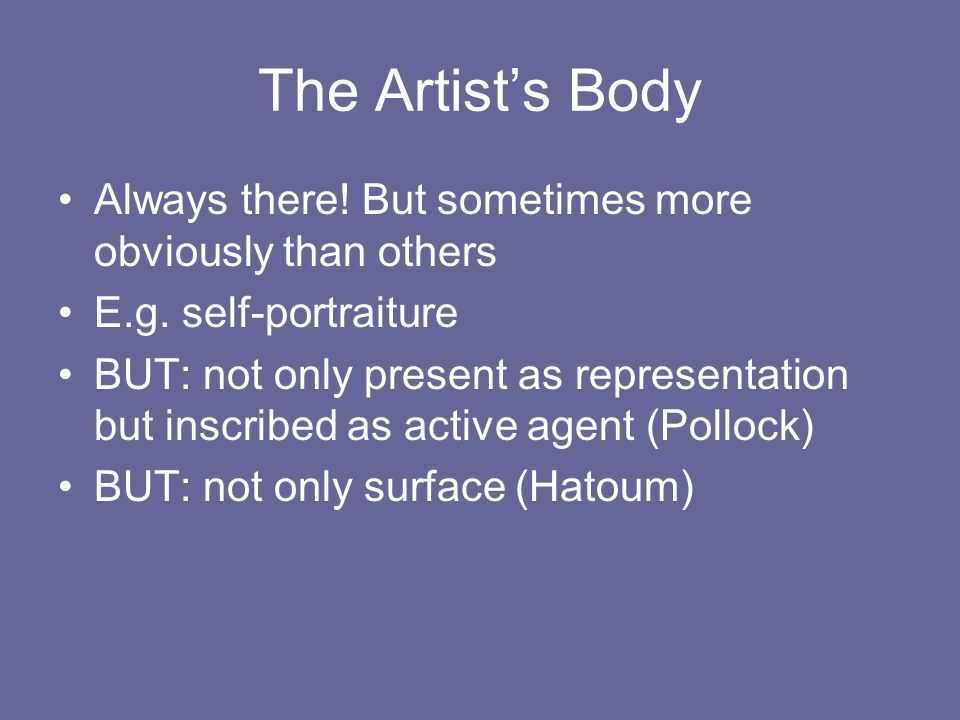 The Artist's Body Always there! But sometimes more obviously than others. E.g. self-portraiture.