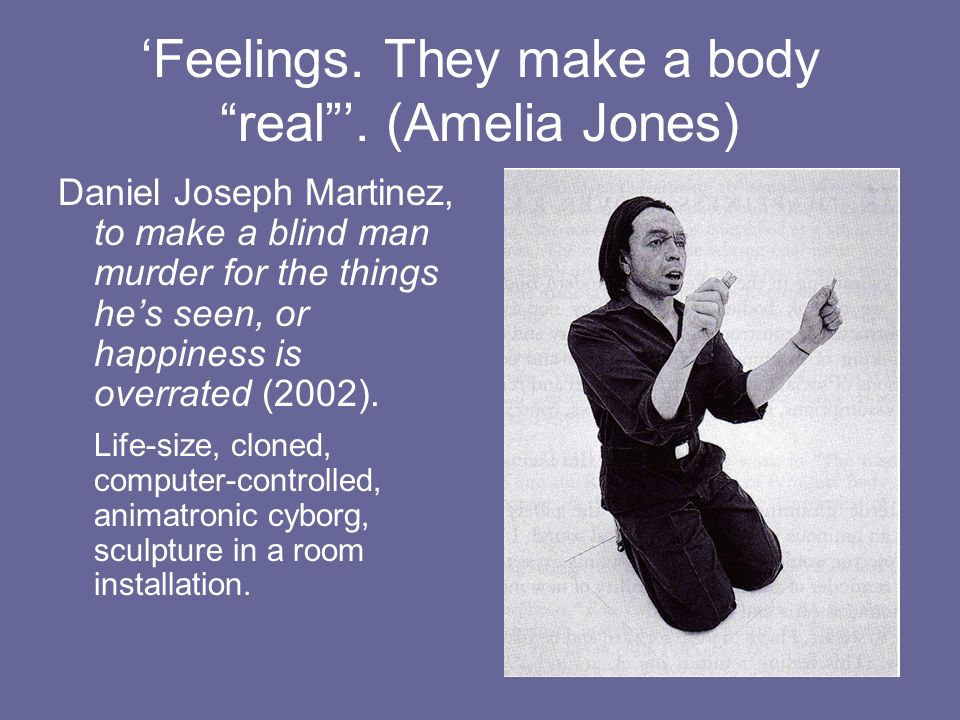 'Feelings. They make a body real '. (Amelia Jones)