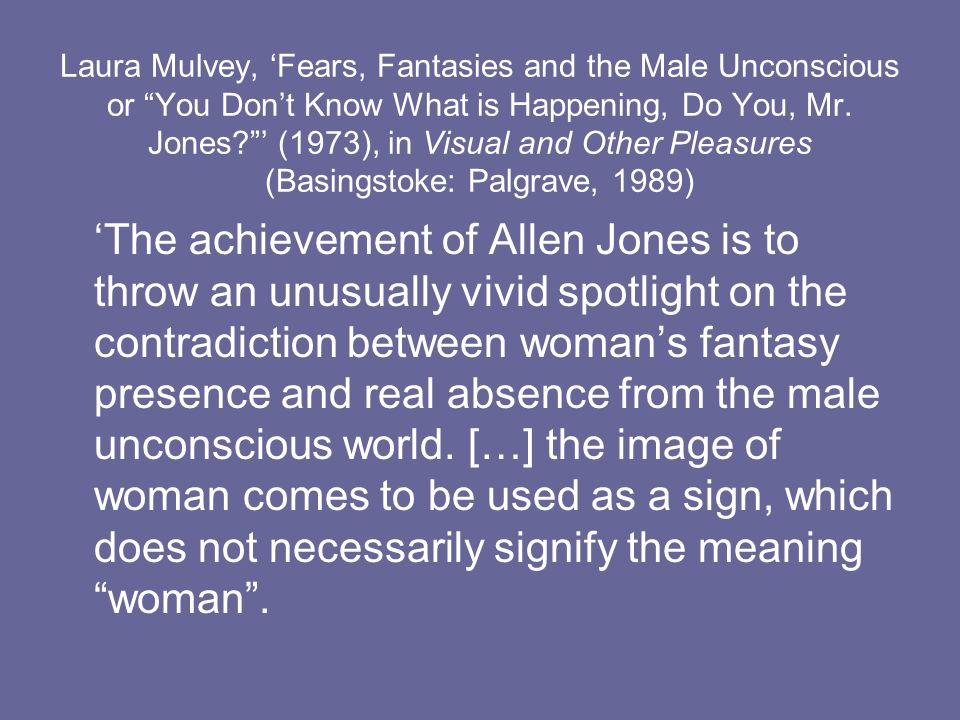Laura Mulvey, 'Fears, Fantasies and the Male Unconscious or You Don't Know What is Happening, Do You, Mr. Jones ' (1973), in Visual and Other Pleasures (Basingstoke: Palgrave, 1989)