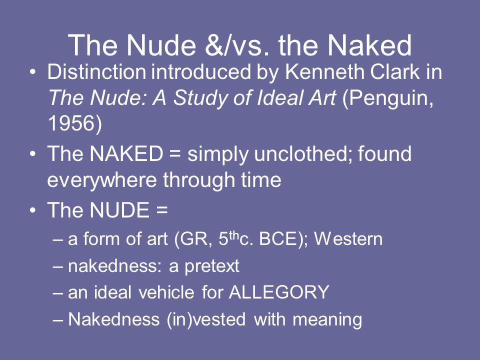 The Nude &/vs. the NakedDistinction introduced by Kenneth Clark in The Nude: A Study of Ideal Art (Penguin, 1956)