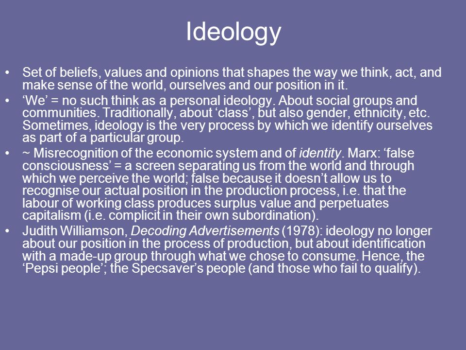 Ideology Set of beliefs, values and opinions that shapes the way we think, act, and make sense of the world, ourselves and our position in it.