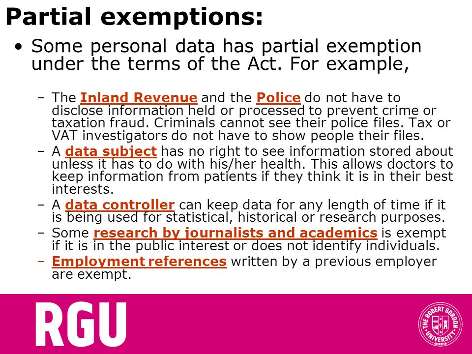 Partial exemptions: Some personal data has partial exemption under the terms of the Act. For example,